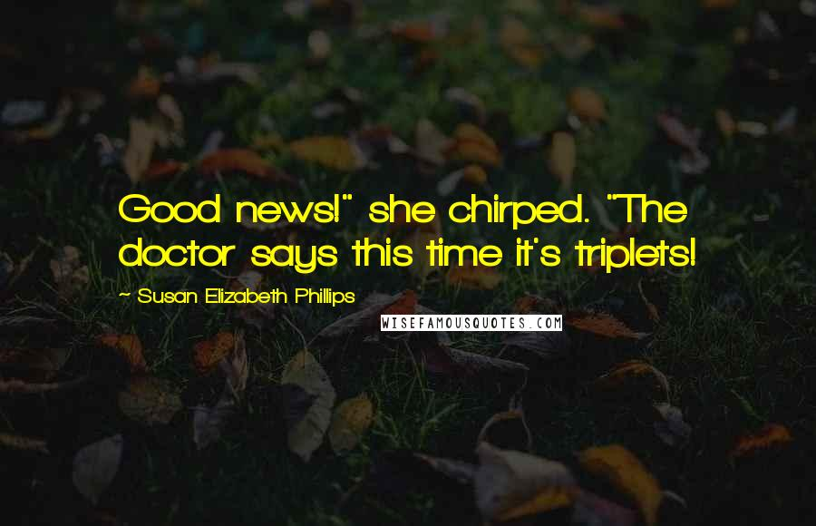 "Susan Elizabeth Phillips quotes: Good news!"" she chirped. ""The doctor says this time it's triplets!"
