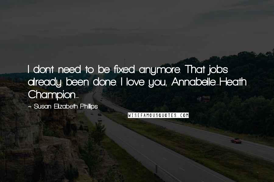 Susan Elizabeth Phillips quotes: I don't need to be fixed anymore. That job's already been done. I love you, Annabelle.-Heath Champion-