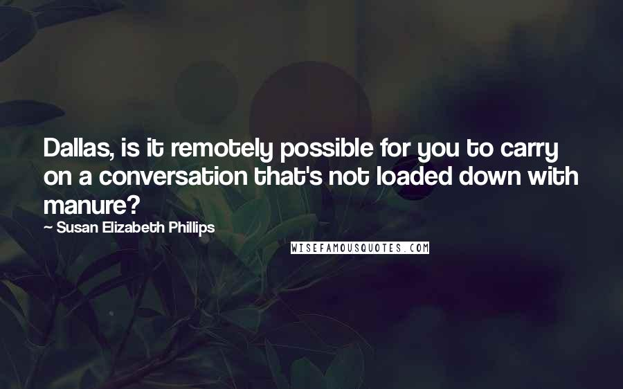Susan Elizabeth Phillips quotes: Dallas, is it remotely possible for you to carry on a conversation that's not loaded down with manure?