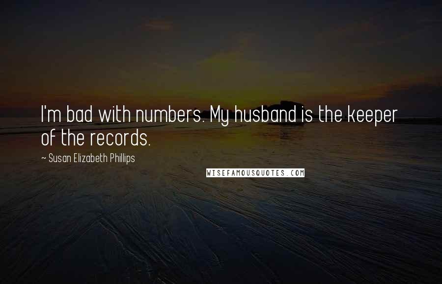 Susan Elizabeth Phillips quotes: I'm bad with numbers. My husband is the keeper of the records.
