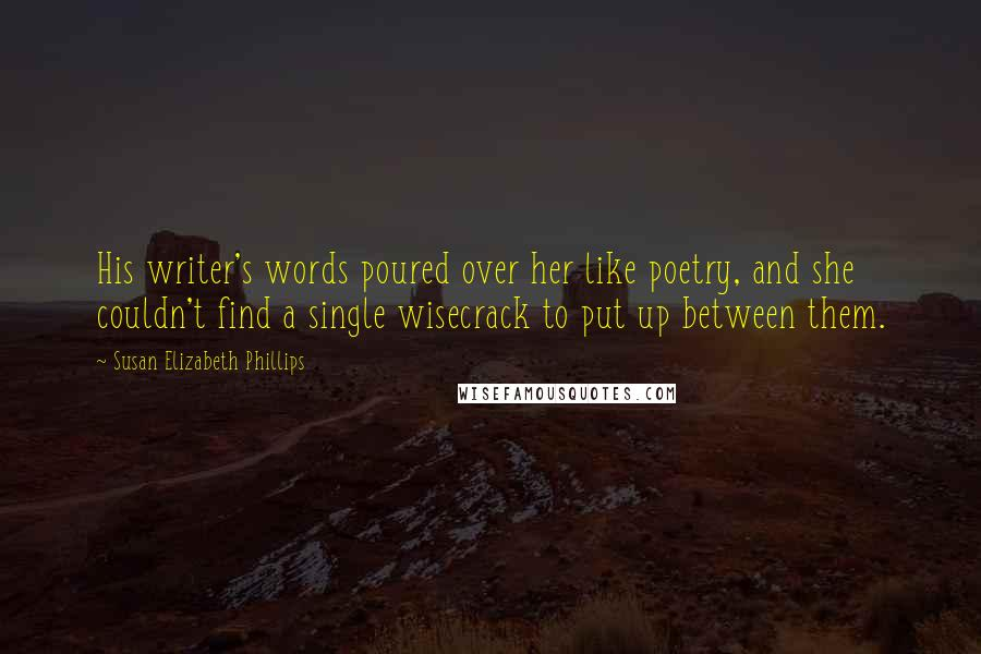 Susan Elizabeth Phillips quotes: His writer's words poured over her like poetry, and she couldn't find a single wisecrack to put up between them.