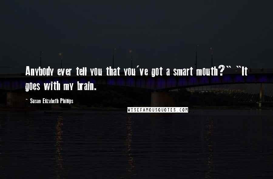 "Susan Elizabeth Phillips quotes: Anybody ever tell you that you've got a smart mouth?"" ""It goes with my brain."