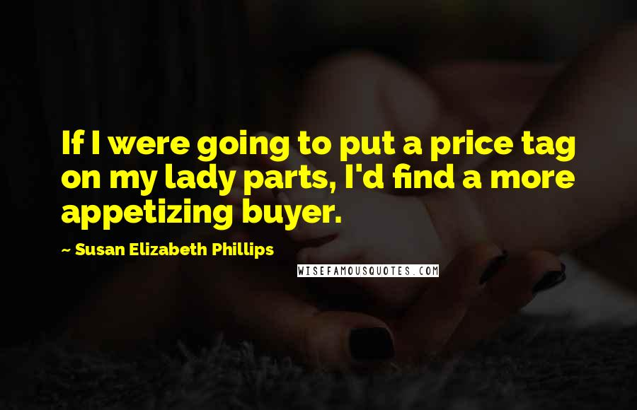 Susan Elizabeth Phillips quotes: If I were going to put a price tag on my lady parts, I'd find a more appetizing buyer.
