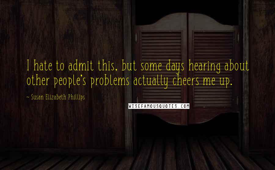 Susan Elizabeth Phillips quotes: I hate to admit this, but some days hearing about other people's problems actually cheers me up.