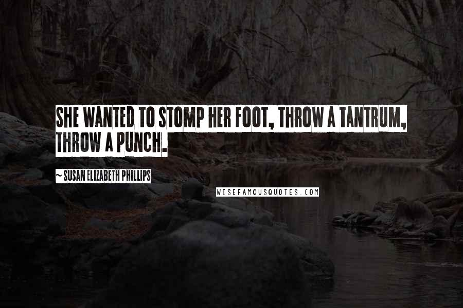 Susan Elizabeth Phillips quotes: She wanted to stomp her foot, throw a tantrum, throw a punch.