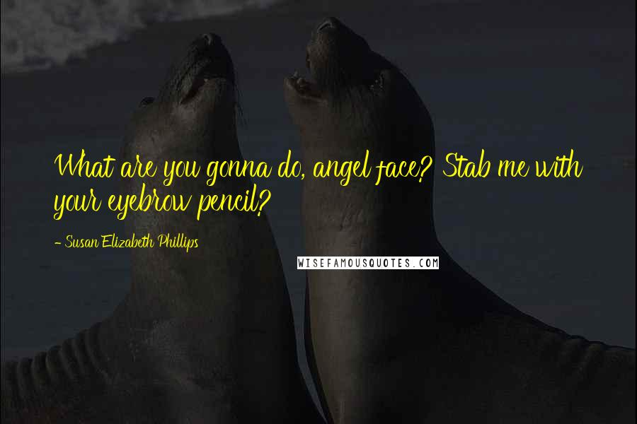 Susan Elizabeth Phillips quotes: What are you gonna do, angel face? Stab me with your eyebrow pencil?