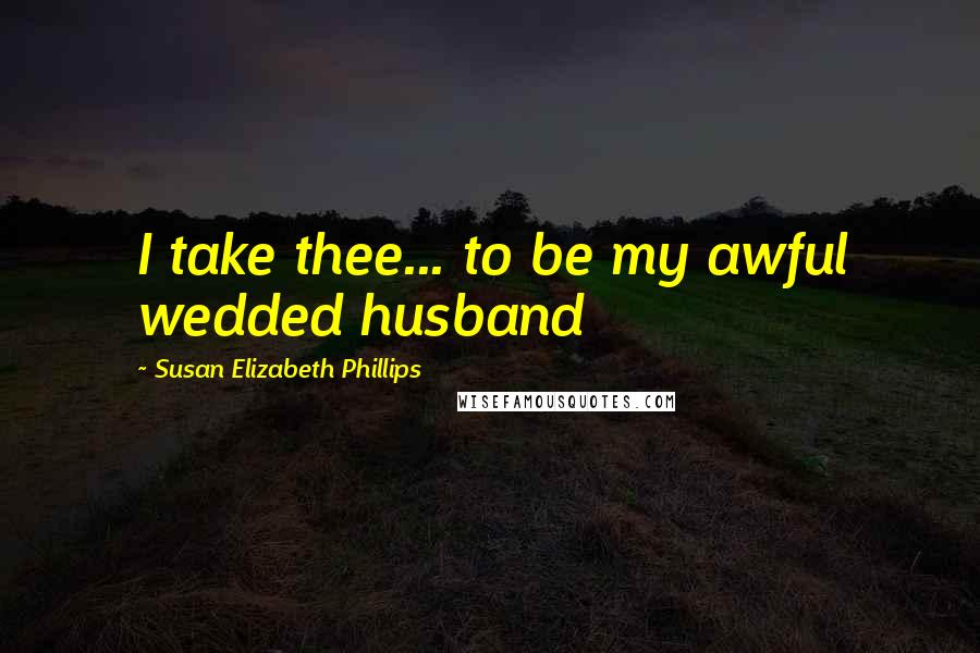 Susan Elizabeth Phillips quotes: I take thee... to be my awful wedded husband