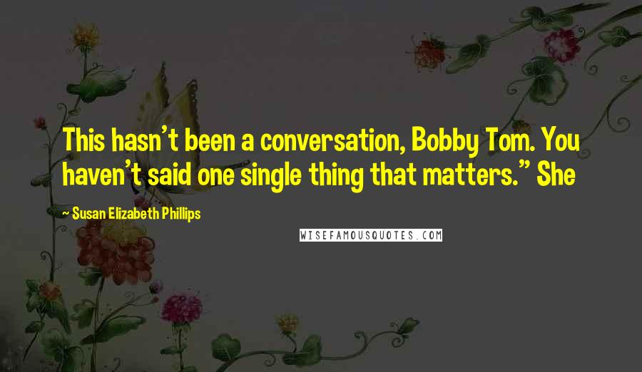 "Susan Elizabeth Phillips quotes: This hasn't been a conversation, Bobby Tom. You haven't said one single thing that matters."" She"