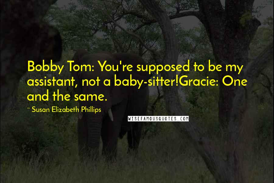 Susan Elizabeth Phillips quotes: Bobby Tom: You're supposed to be my assistant, not a baby-sitter!Gracie: One and the same.