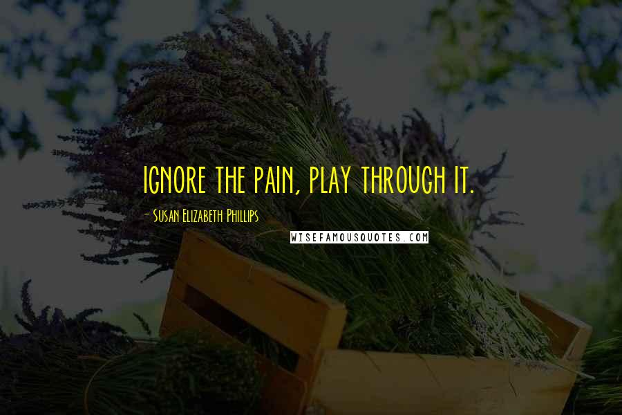 Susan Elizabeth Phillips quotes: ignore the pain, play through it.