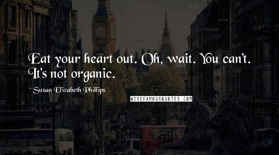 Susan Elizabeth Phillips quotes: Eat your heart out. Oh, wait. You can't. It's not organic.