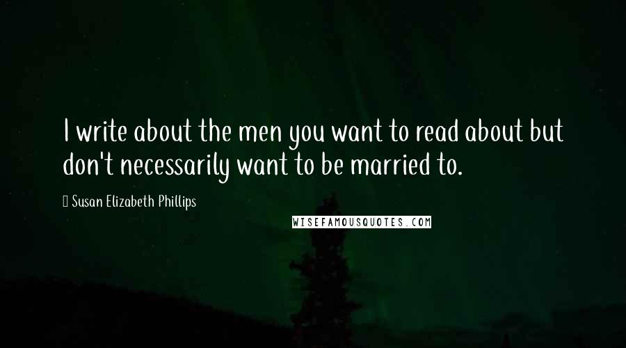 Susan Elizabeth Phillips quotes: I write about the men you want to read about but don't necessarily want to be married to.