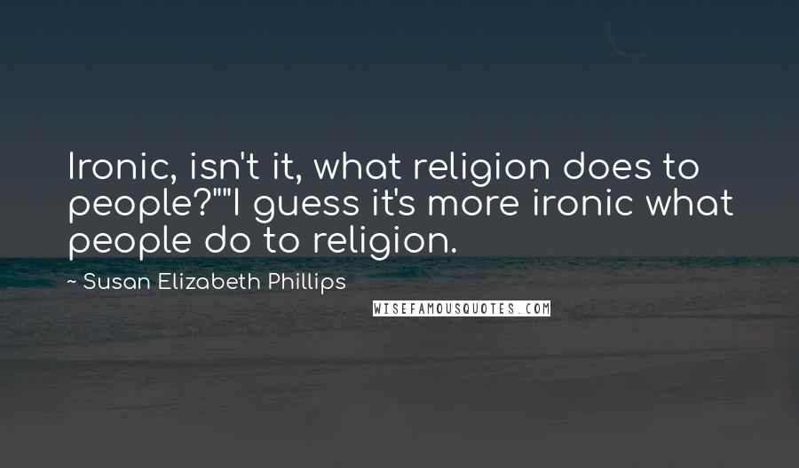 "Susan Elizabeth Phillips quotes: Ironic, isn't it, what religion does to people?""""I guess it's more ironic what people do to religion."