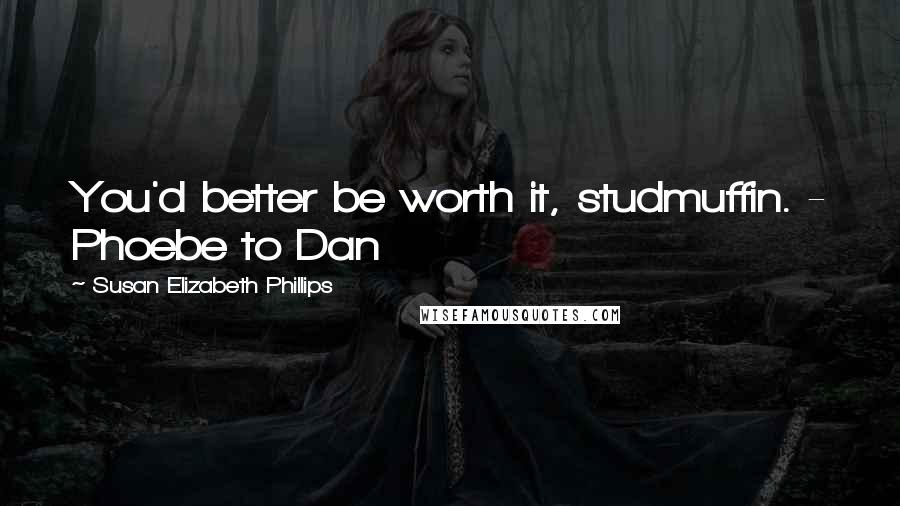 Susan Elizabeth Phillips quotes: You'd better be worth it, studmuffin. - Phoebe to Dan