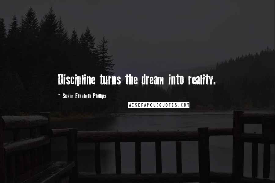 Susan Elizabeth Phillips quotes: Discipline turns the dream into reality.