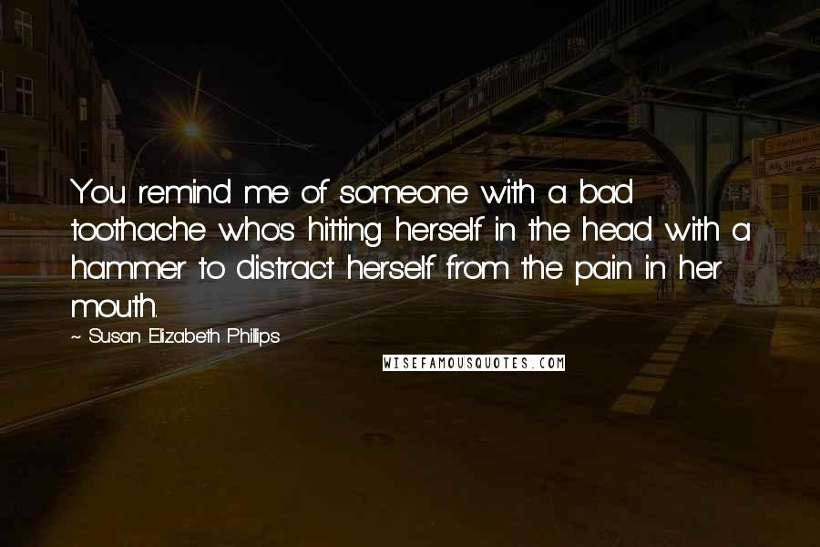 Susan Elizabeth Phillips quotes: You remind me of someone with a bad toothache who's hitting herself in the head with a hammer to distract herself from the pain in her mouth.
