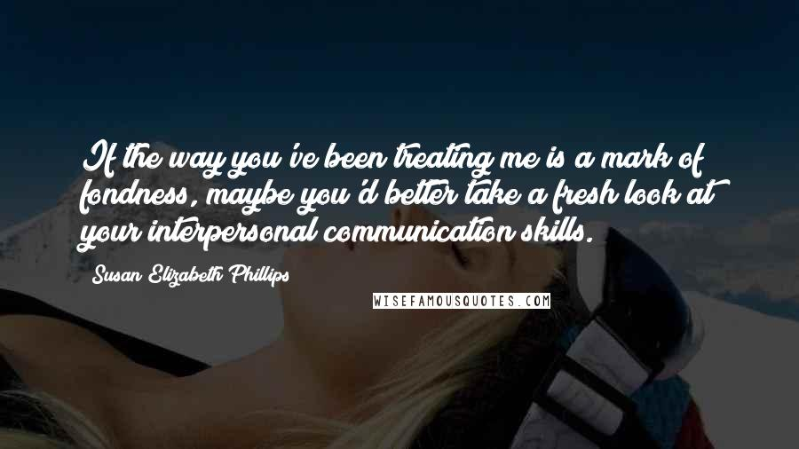 Susan Elizabeth Phillips quotes: If the way you've been treating me is a mark of fondness, maybe you'd better take a fresh look at your interpersonal communication skills.