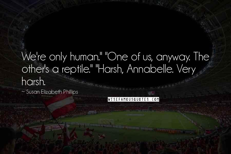 "Susan Elizabeth Phillips quotes: We're only human."" ""One of us, anyway. The other's a reptile."" ""Harsh, Annabelle. Very harsh."