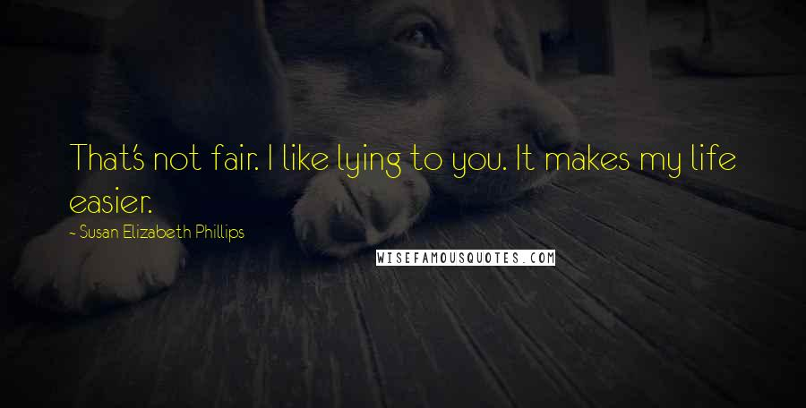 Susan Elizabeth Phillips quotes: That's not fair. I like lying to you. It makes my life easier.