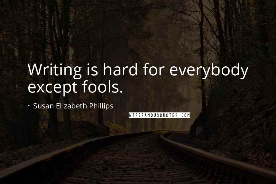 Susan Elizabeth Phillips quotes: Writing is hard for everybody except fools.