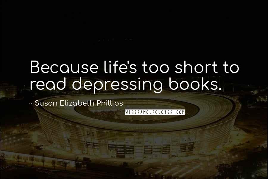 Susan Elizabeth Phillips quotes: Because life's too short to read depressing books.