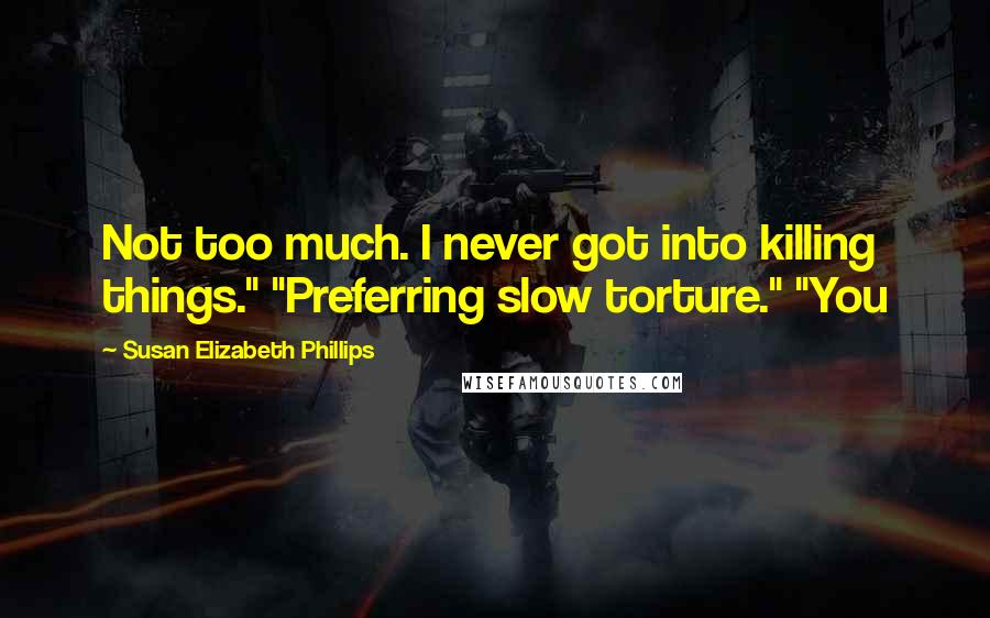 "Susan Elizabeth Phillips quotes: Not too much. I never got into killing things."" ""Preferring slow torture."" ""You"