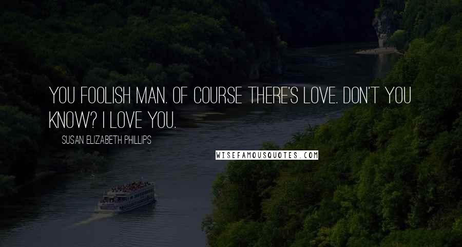 Susan Elizabeth Phillips quotes: You foolish man. Of course there's love. Don't you know? I love you.