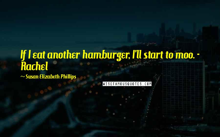 Susan Elizabeth Phillips quotes: If I eat another hamburger, I'll start to moo. - Rachel