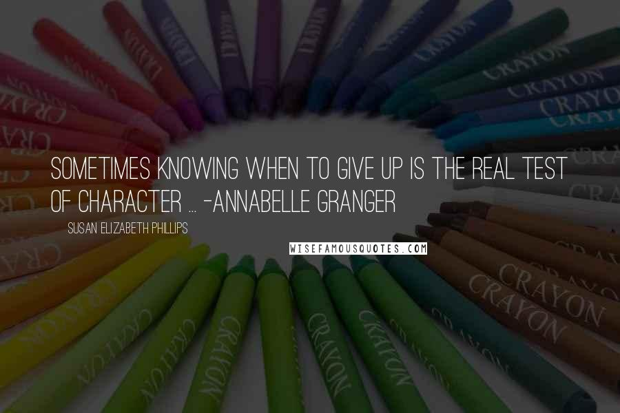 Susan Elizabeth Phillips quotes: Sometimes knowing when to give up is the real test of character ... -annabelle granger