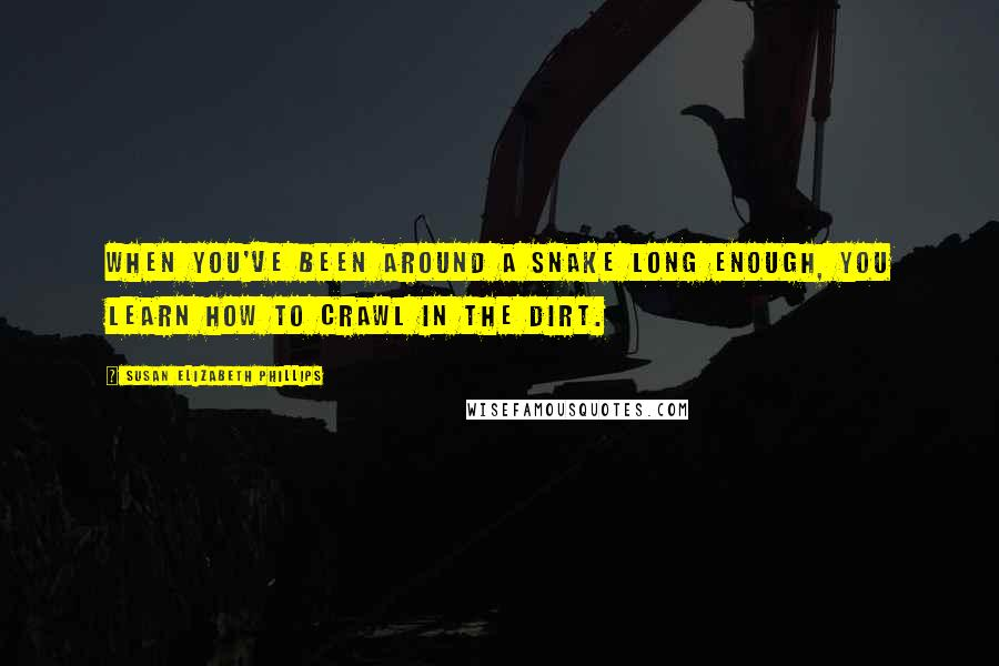 Susan Elizabeth Phillips quotes: When you've been around a snake long enough, you learn how to crawl in the dirt.