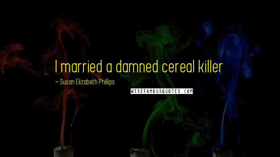 Susan Elizabeth Phillips quotes: I married a damned cereal killer