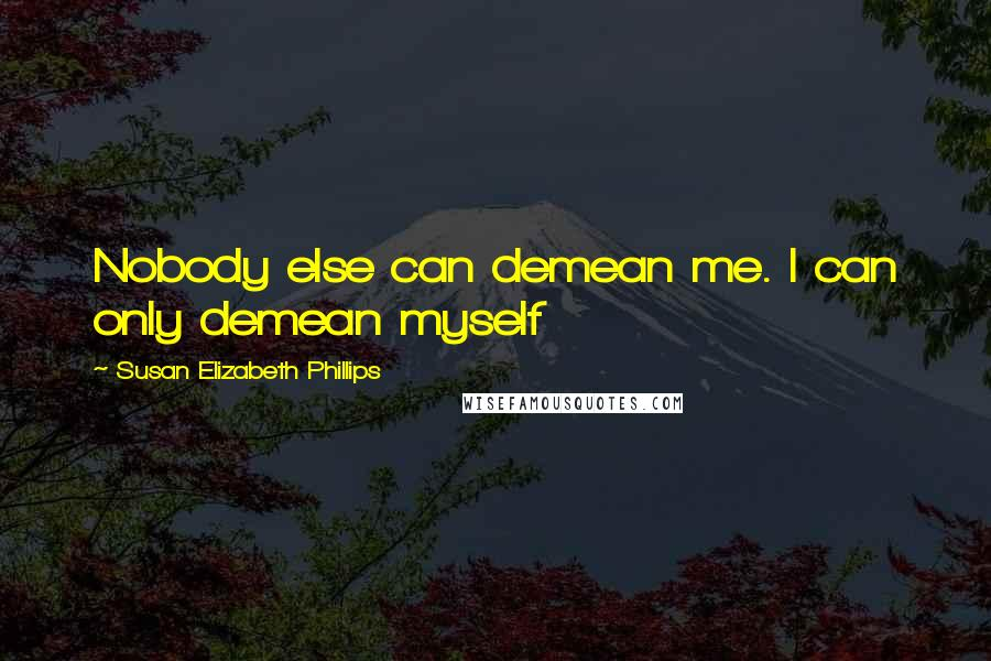 Susan Elizabeth Phillips quotes: Nobody else can demean me. I can only demean myself