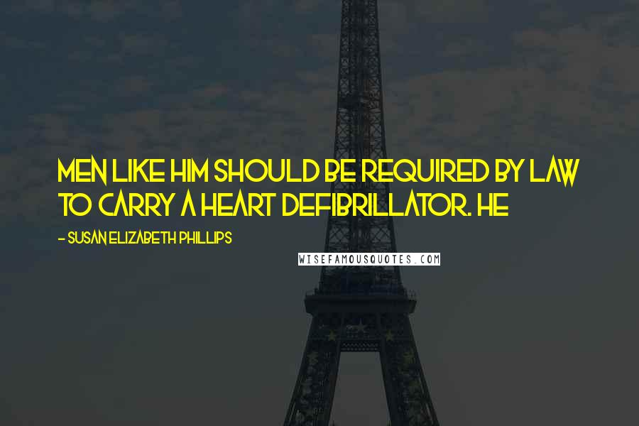 Susan Elizabeth Phillips quotes: Men like him should be required by law to carry a heart defibrillator. He