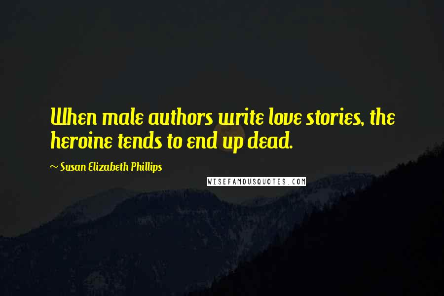 Susan Elizabeth Phillips quotes: When male authors write love stories, the heroine tends to end up dead.