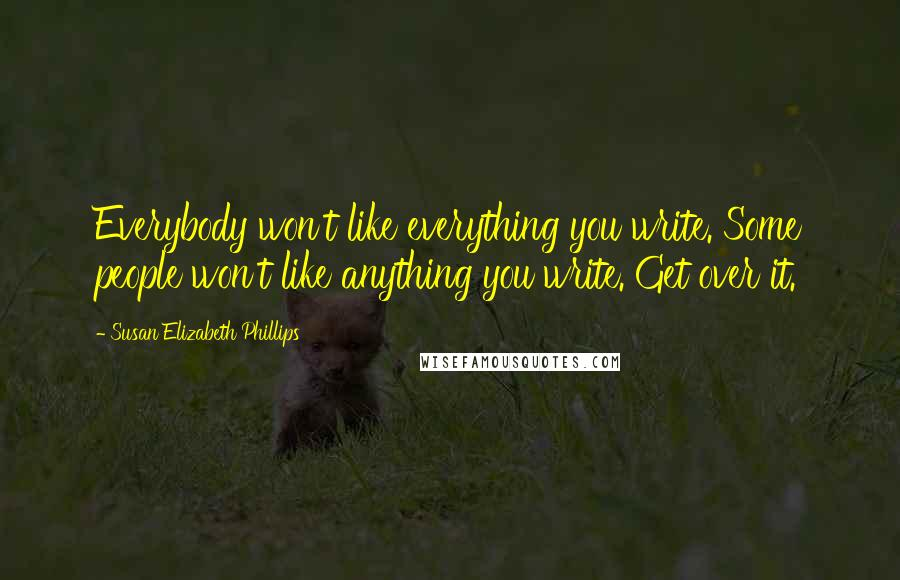 Susan Elizabeth Phillips quotes: Everybody won't like everything you write. Some people won't like anything you write. Get over it.