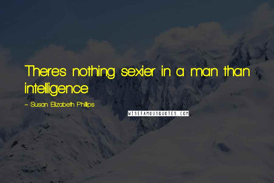 Susan Elizabeth Phillips quotes: There's nothing sexier in a man than intelligence.