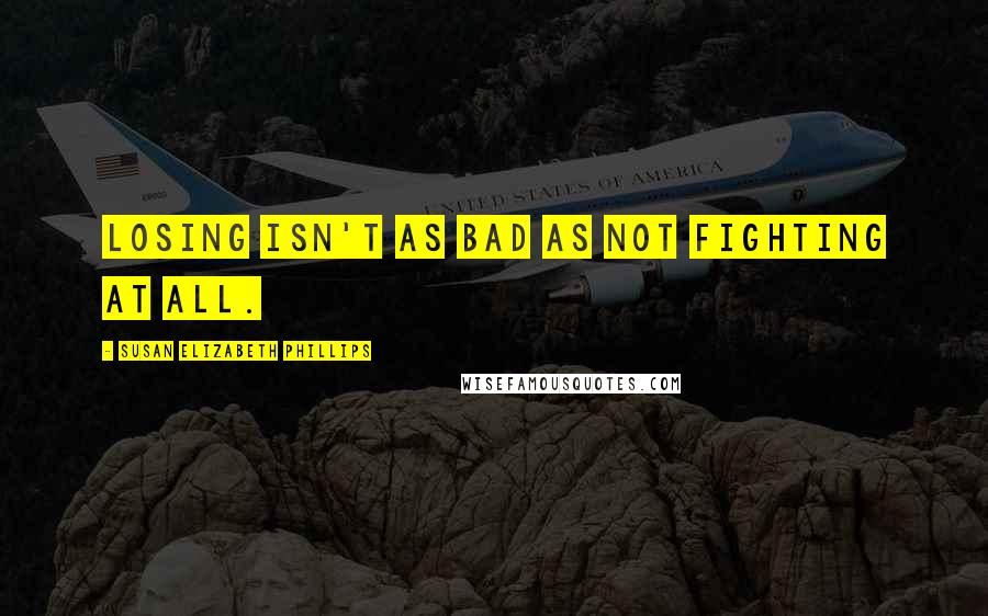 Susan Elizabeth Phillips quotes: Losing isn't as bad as not fighting at all.