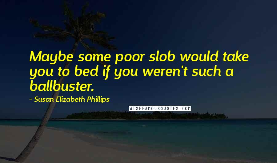 Susan Elizabeth Phillips quotes: Maybe some poor slob would take you to bed if you weren't such a ballbuster.