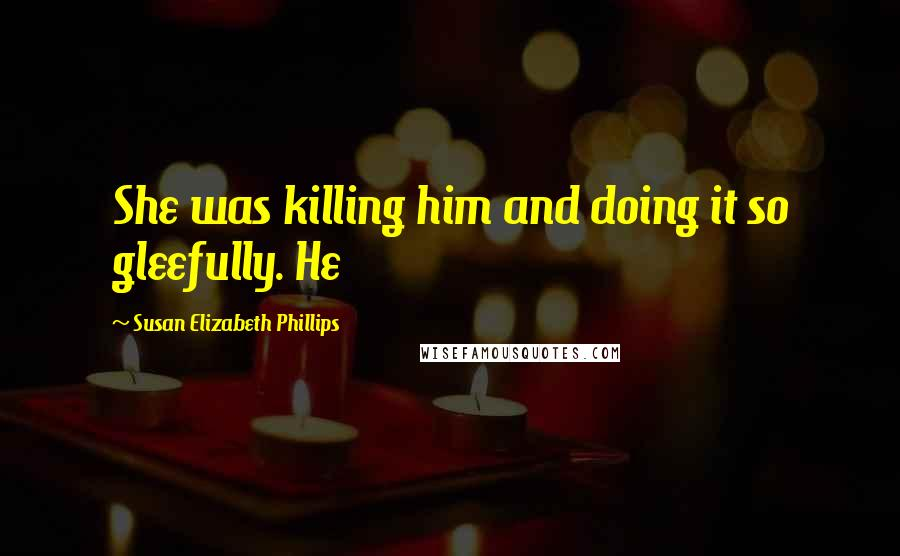 Susan Elizabeth Phillips quotes: She was killing him and doing it so gleefully. He