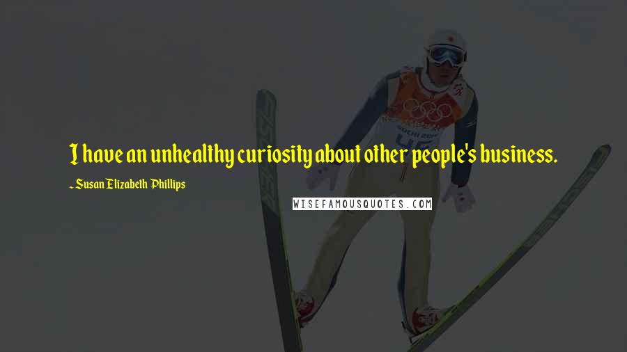 Susan Elizabeth Phillips quotes: I have an unhealthy curiosity about other people's business.