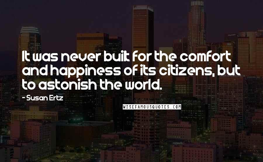 Susan Ertz quotes: It was never built for the comfort and happiness of its citizens, but to astonish the world.