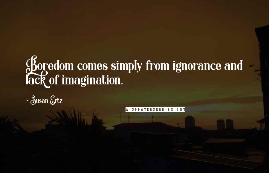 Susan Ertz quotes: Boredom comes simply from ignorance and lack of imagination.