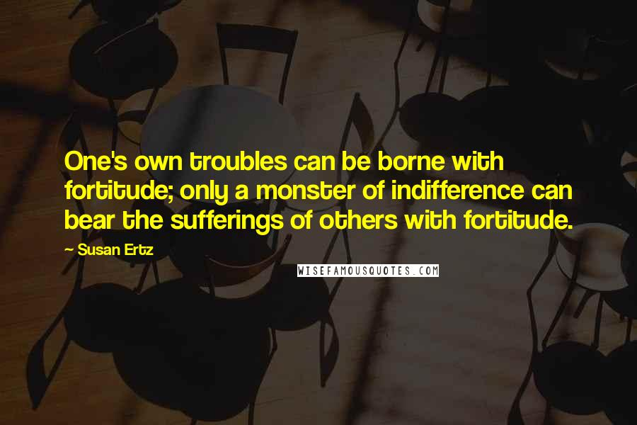 Susan Ertz quotes: One's own troubles can be borne with fortitude; only a monster of indifference can bear the sufferings of others with fortitude.