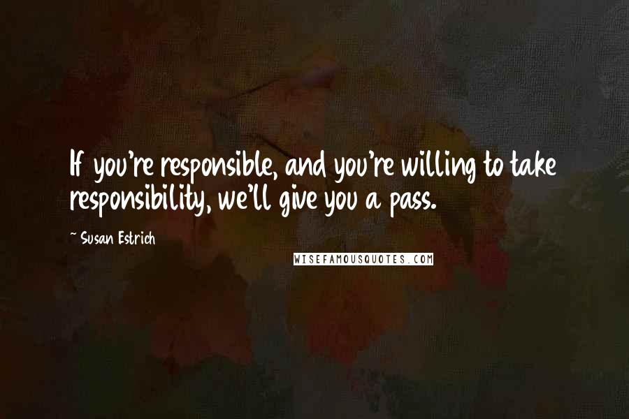 Susan Estrich quotes: If you're responsible, and you're willing to take responsibility, we'll give you a pass.