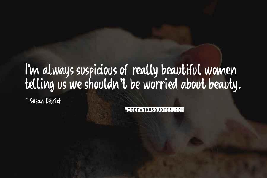 Susan Estrich quotes: I'm always suspicious of really beautiful women telling us we shouldn't be worried about beauty.