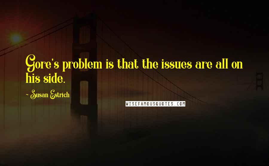 Susan Estrich quotes: Gore's problem is that the issues are all on his side.