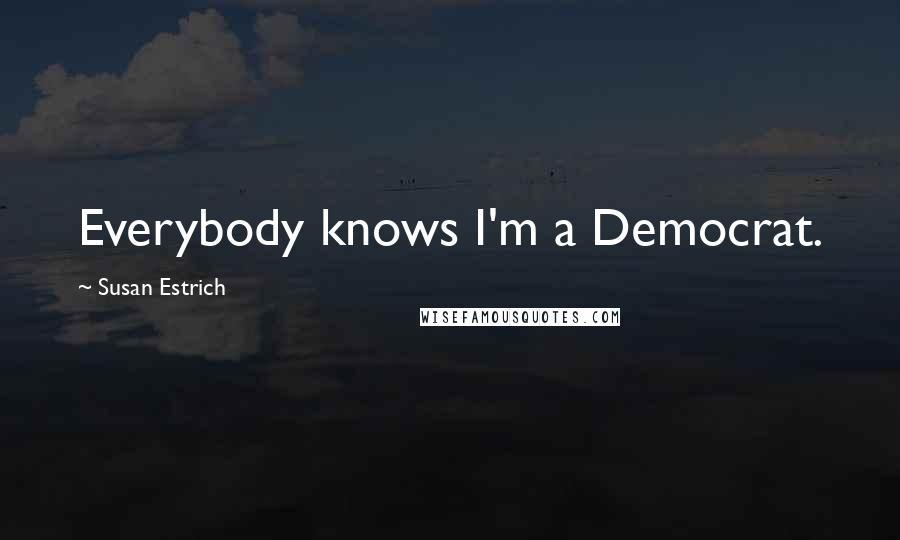 Susan Estrich quotes: Everybody knows I'm a Democrat.