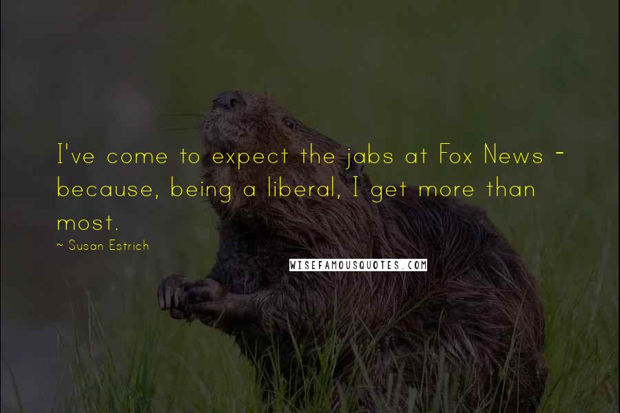 Susan Estrich quotes: I've come to expect the jabs at Fox News - because, being a liberal, I get more than most.
