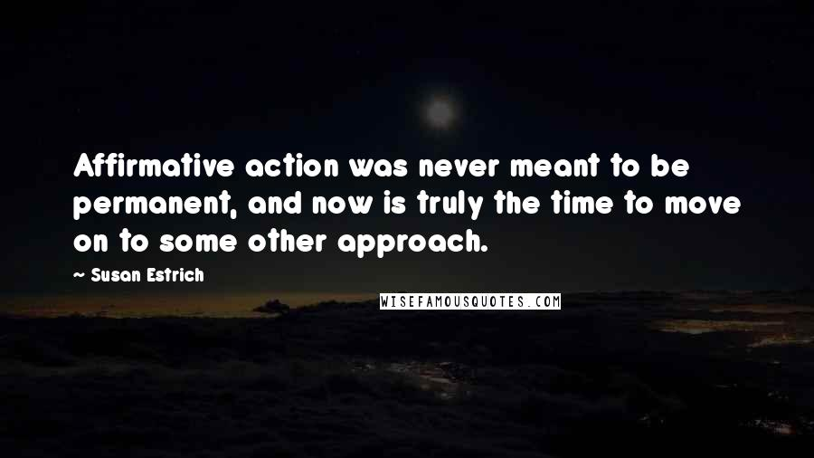 Susan Estrich quotes: Affirmative action was never meant to be permanent, and now is truly the time to move on to some other approach.