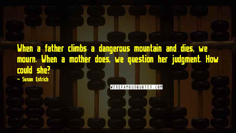 Susan Estrich quotes: When a father climbs a dangerous mountain and dies, we mourn. When a mother does, we question her judgment. How could she?